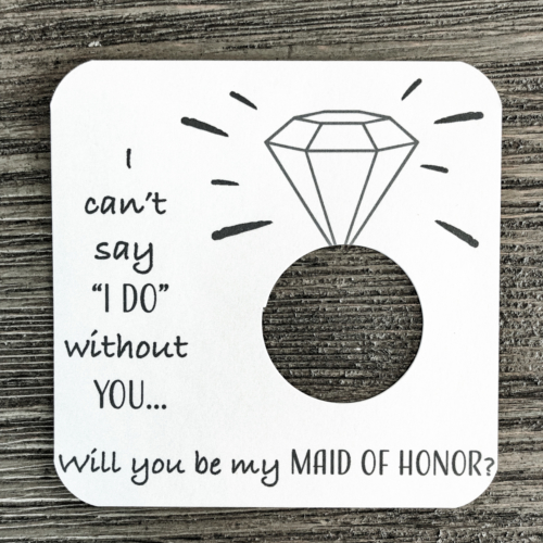 I can't say I do without you... Will you be my maid of honor? Plain white cardstock